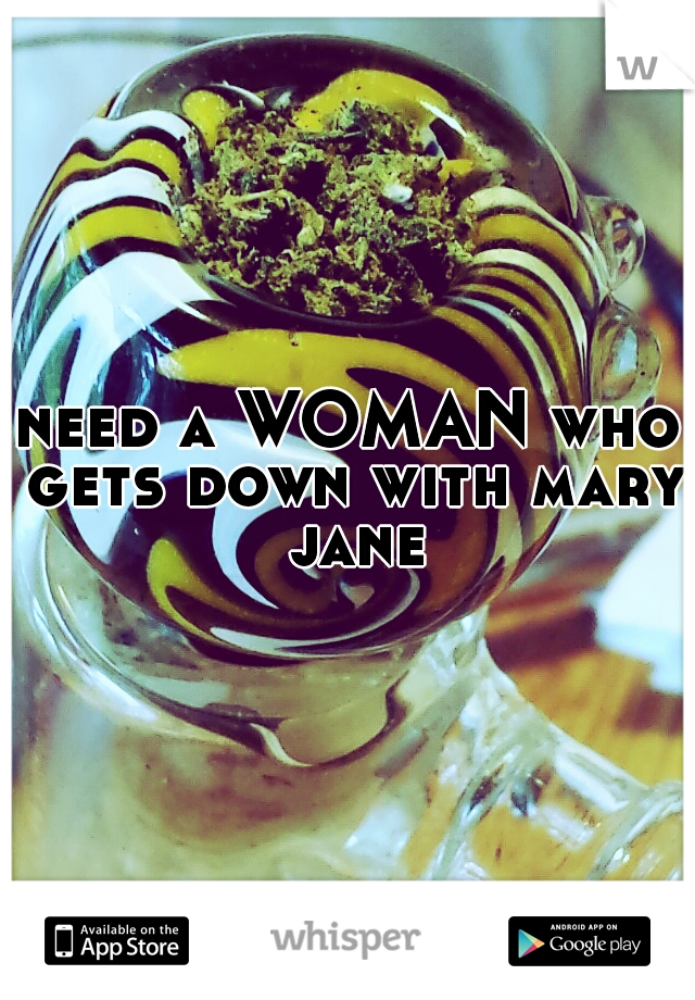 need a WOMAN who gets down with mary jane