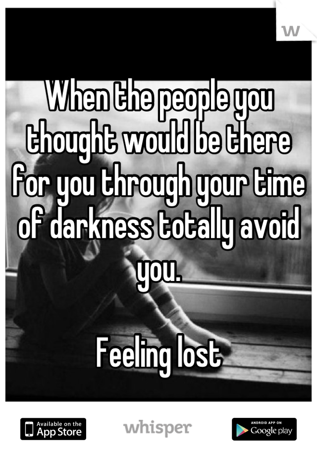 When the people you thought would be there for you through your time of darkness totally avoid you.   Feeling lost