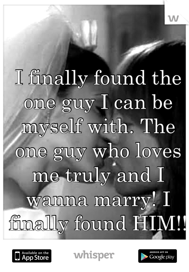 I finally found the one guy I can be myself with. The one guy who loves me truly and I wanna marry! I finally found HIM!!  <3