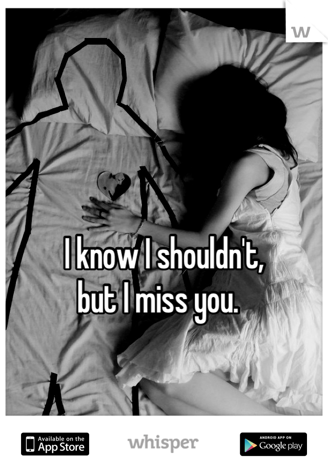 I know I shouldn't, but I miss you.