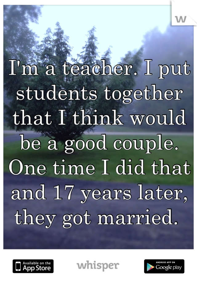 I'm a teacher. I put students together that I think would be a good couple. One time I did that and 17 years later, they got married.