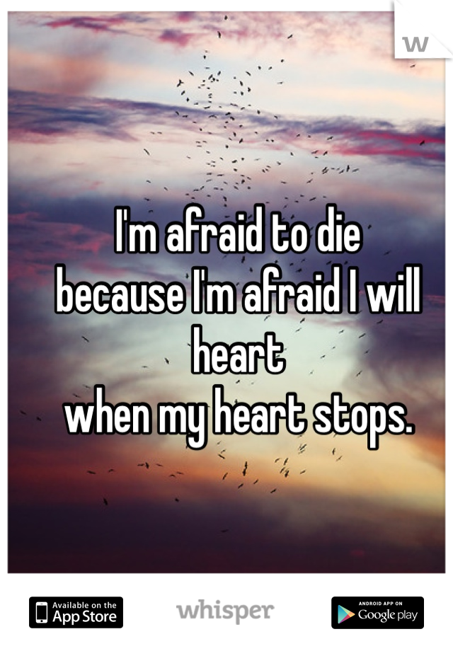 I'm afraid to die because I'm afraid I will heart  when my heart stops.