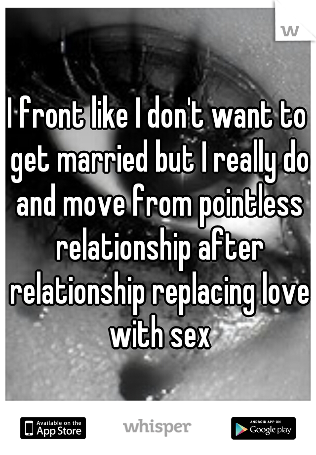 I front like I don't want to get married but I really do and move from pointless relationship after relationship replacing love with sex