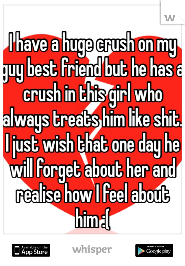 I have a huge crush on my guy best friend but he has a crush in this girl who always treats him like shit. I just wish that one day he will forget about her and realise how I feel about him :(