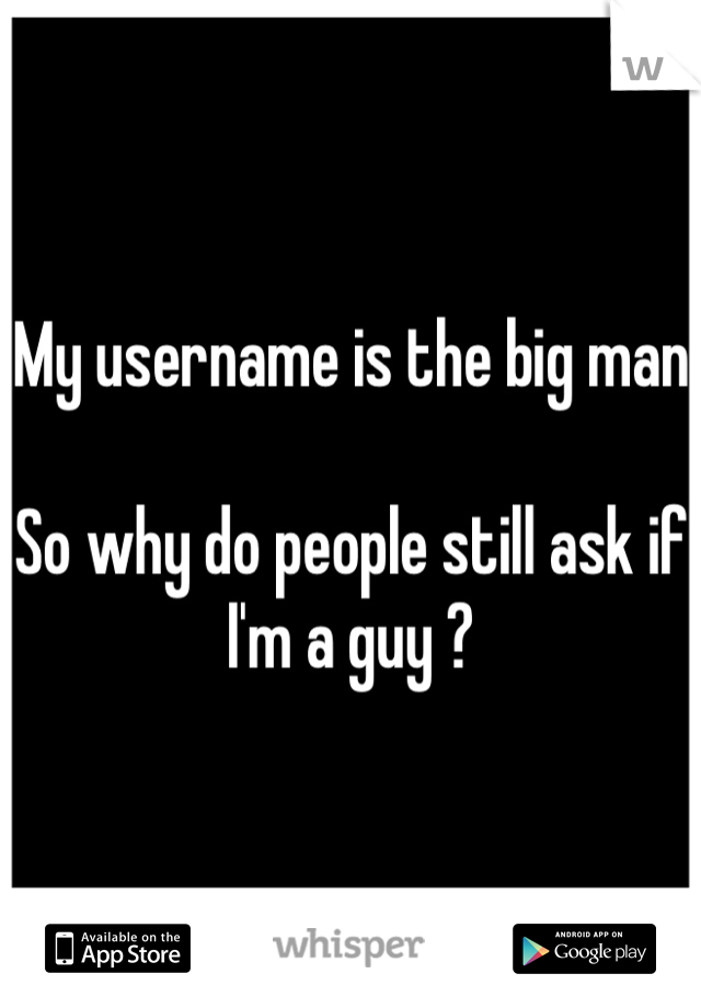 My username is the big man   So why do people still ask if I'm a guy ?
