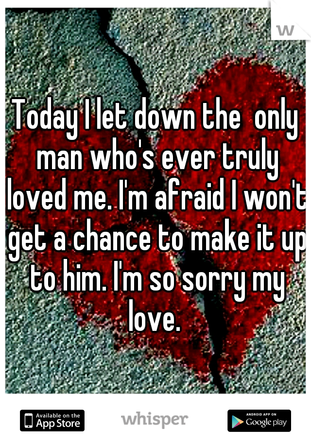 Today I let down the  only man who's ever truly loved me. I'm afraid I won't get a chance to make it up to him. I'm so sorry my love.