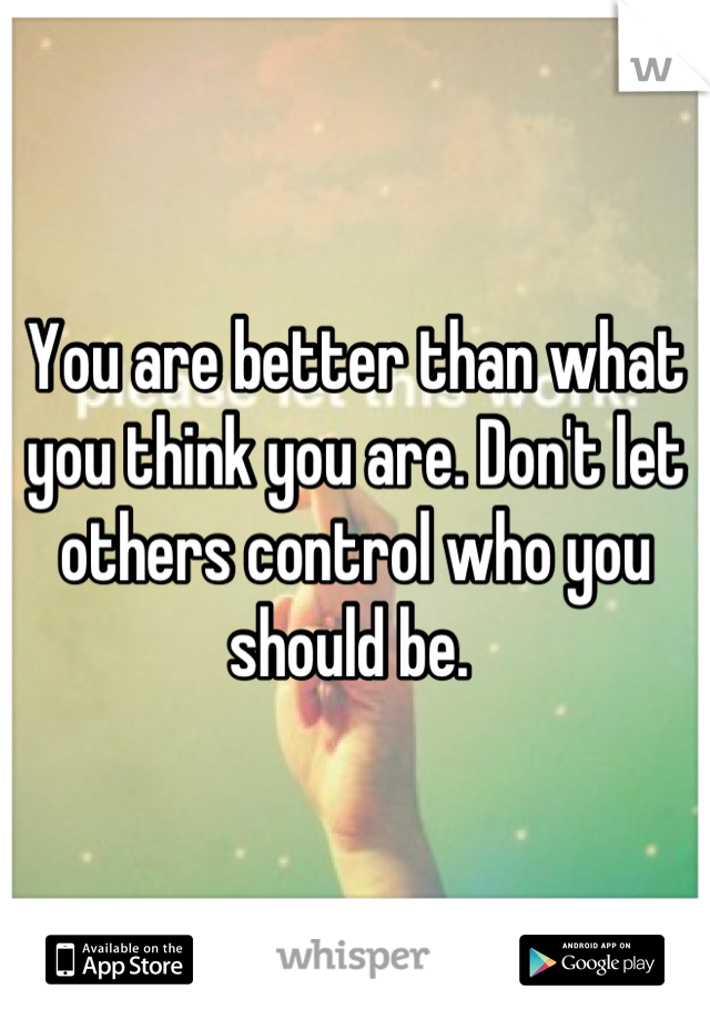 You are better than what you think you are. Don't let others control who you should be.