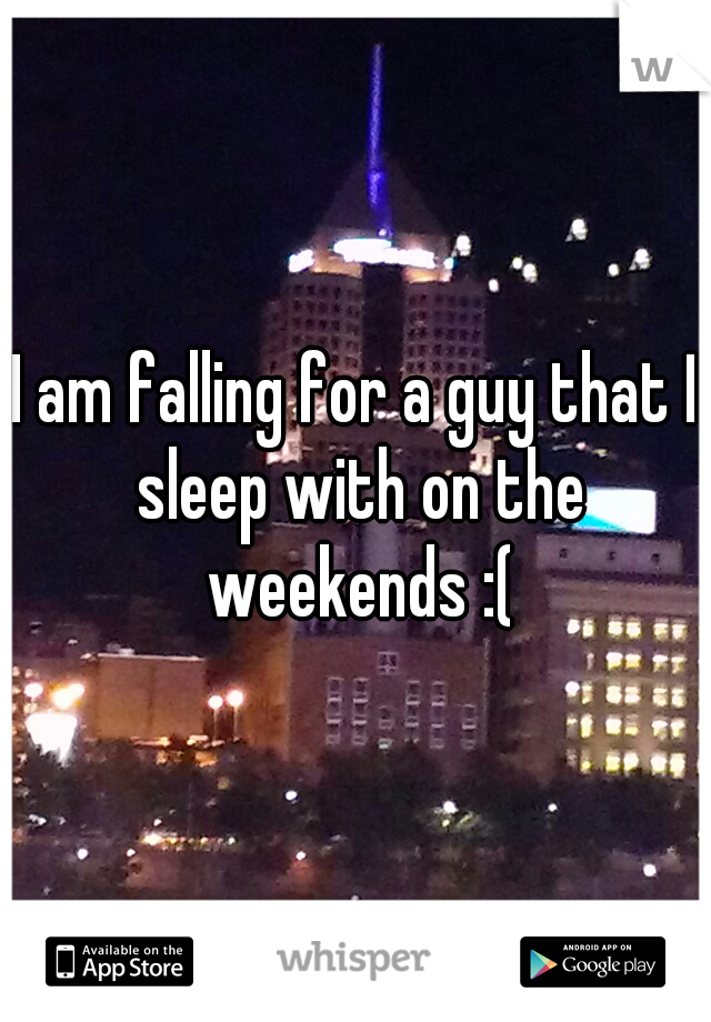 I am falling for a guy that I sleep with on the weekends :(