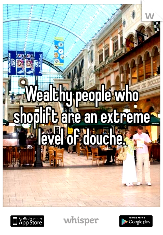 Wealthy people who shoplift are an extreme level of douche.