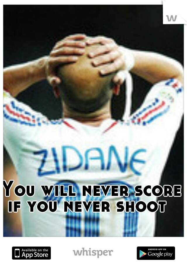 You will never score if you never shoot