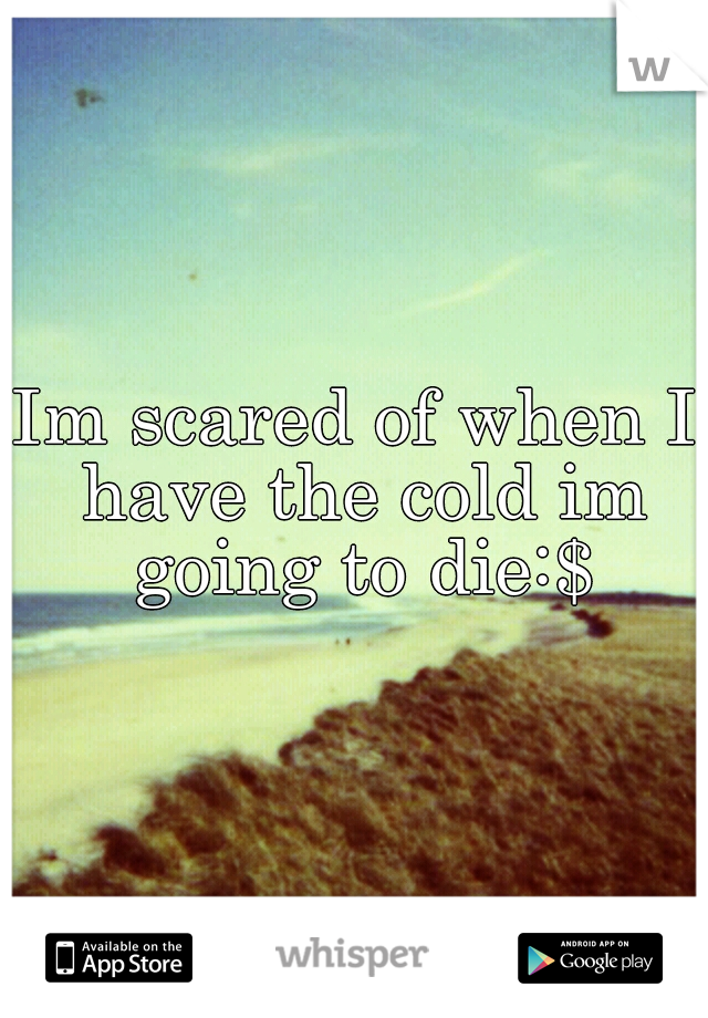 Im scared of when I have the cold im going to die:$