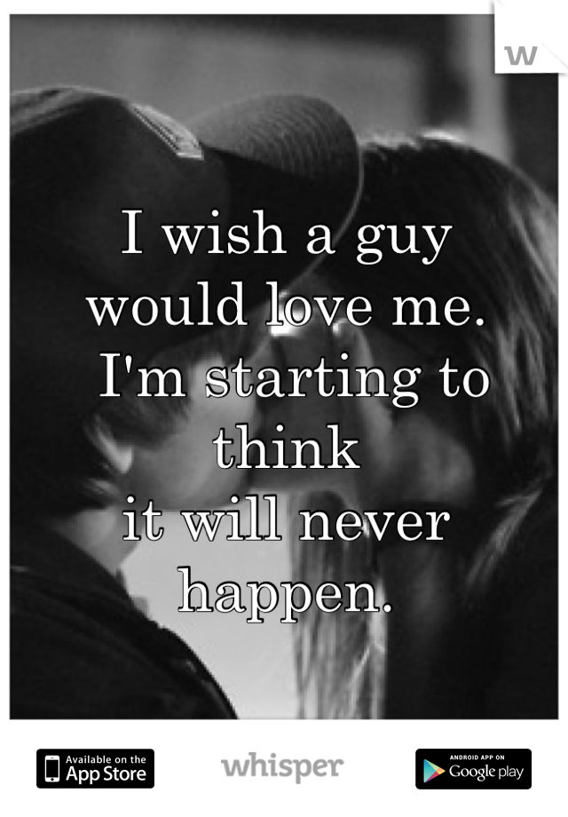 I wish a guy  would love me.  I'm starting to think  it will never happen.