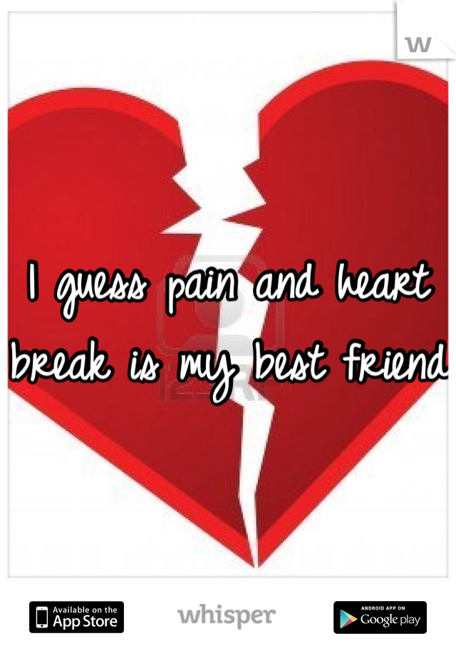 I guess pain and heart break is my best friend