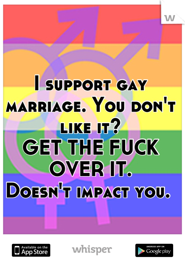 I support gay marriage. You don't like it? GET THE FUCK OVER IT.  Doesn't impact you.