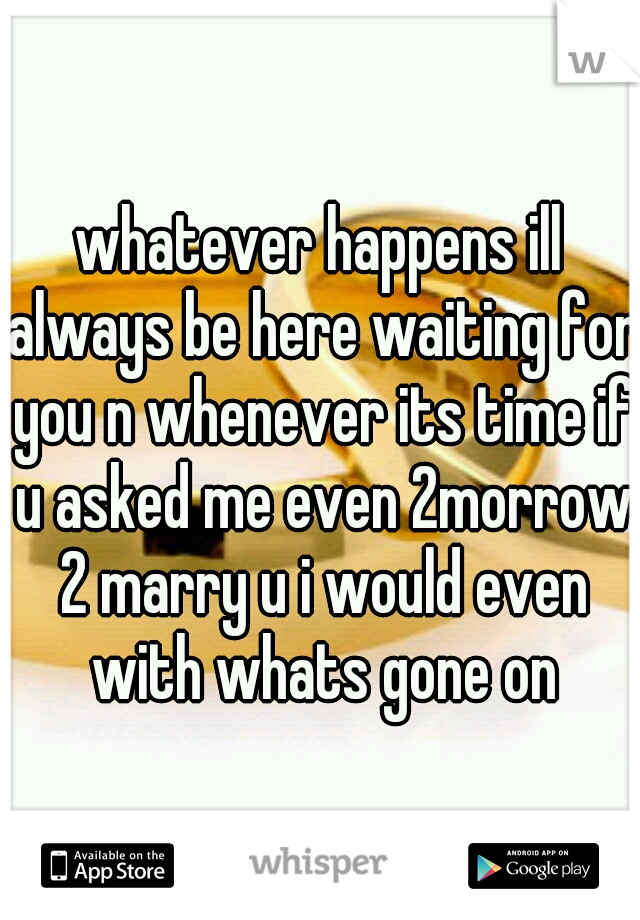 whatever happens ill always be here waiting for you n whenever its time if u asked me even 2morrow 2 marry u i would even with whats gone on