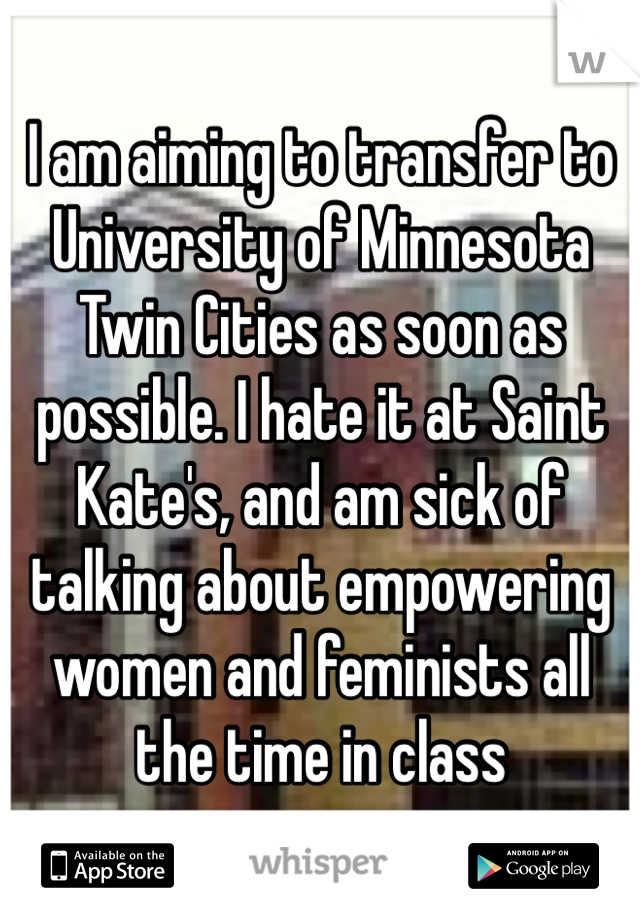 I am aiming to transfer to University of Minnesota Twin Cities as soon as possible. I hate it at Saint Kate's, and am sick of talking about empowering women and feminists all the time in class