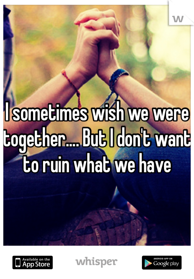 I sometimes wish we were together.... But I don't want to ruin what we have