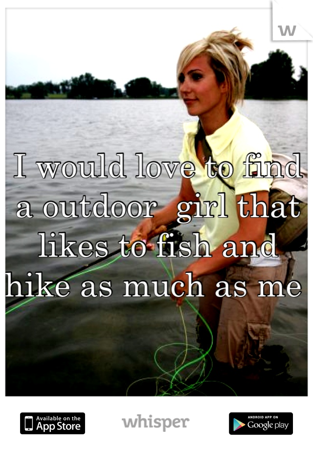 I would love to find a outdoor  girl that likes to fish and hike as much as me