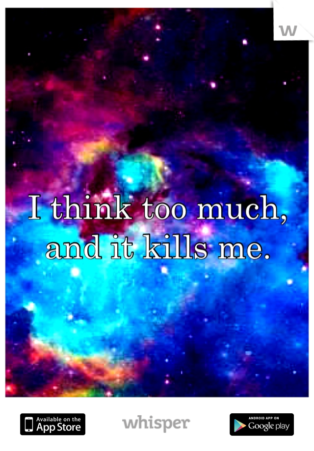 I think too much, and it kills me.