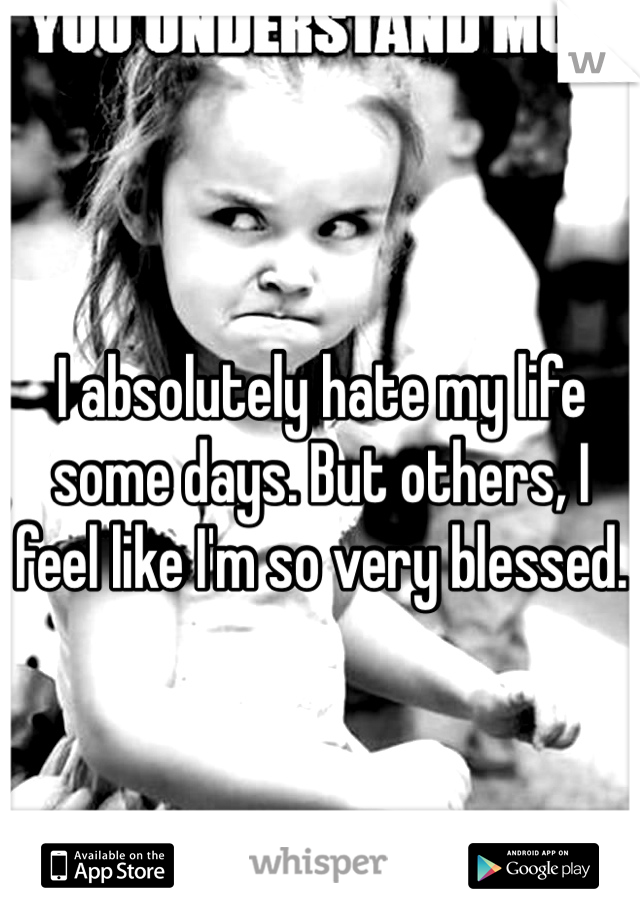 I absolutely hate my life some days. But others, I feel like I'm so very blessed.