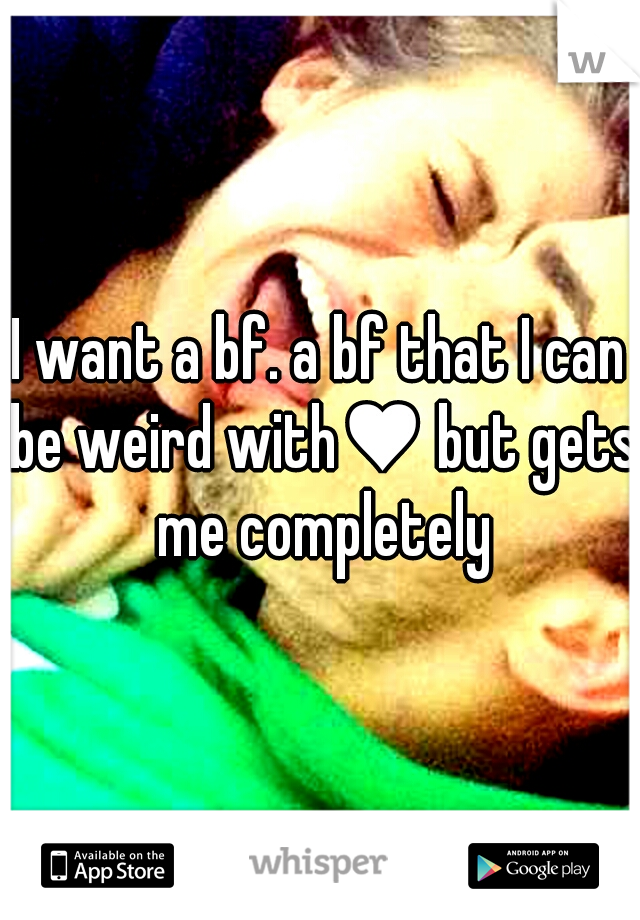 I want a bf. a bf that I can be weird with♥ but gets me completely