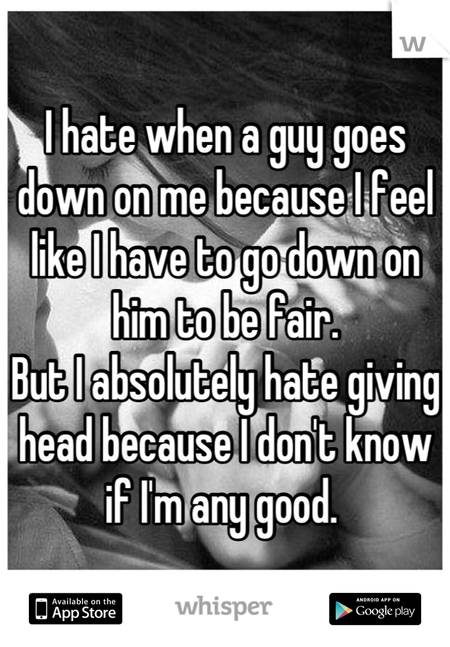 I hate when a guy goes down on me because I feel like I have to go down on him to be fair.  But I absolutely hate giving head because I don't know if I'm any good.