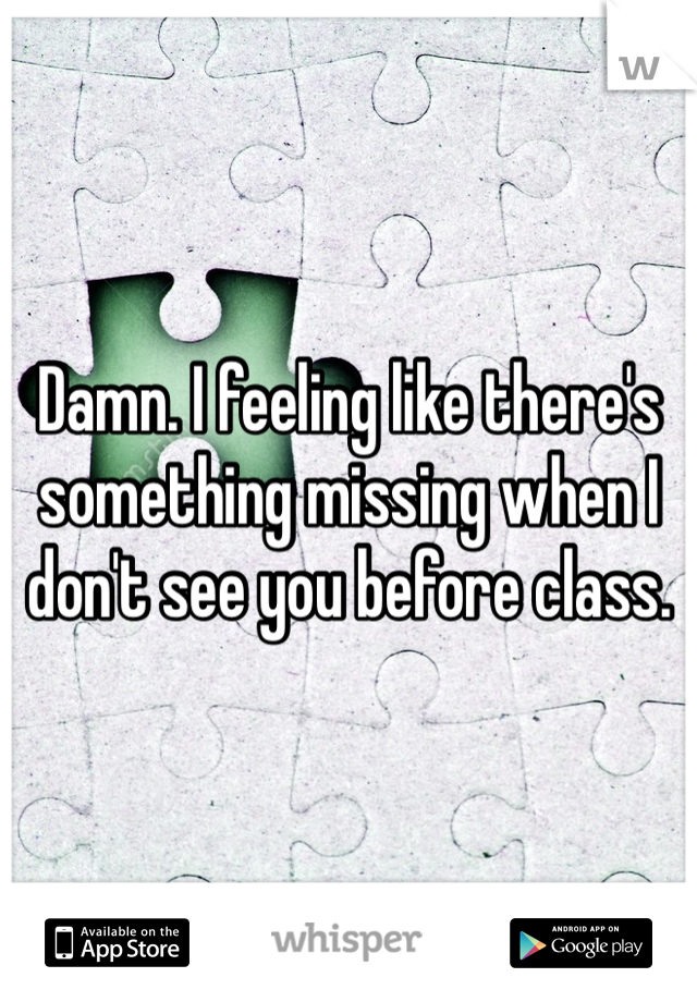 Damn. I feeling like there's something missing when I don't see you before class.