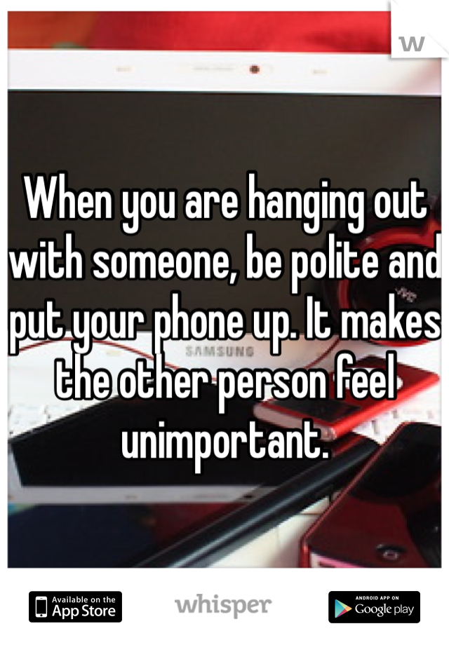 When you are hanging out with someone, be polite and put your phone up. It makes the other person feel unimportant.