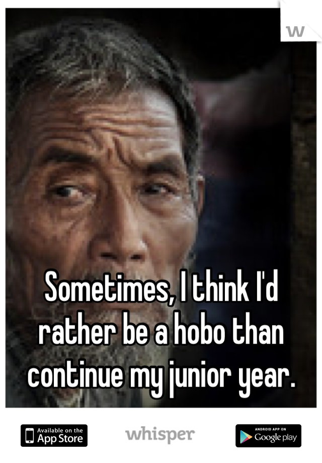 Sometimes, I think I'd rather be a hobo than continue my junior year.