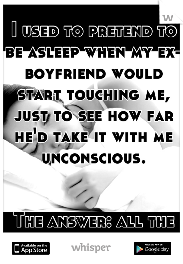 I used to pretend to be asleep when my ex-boyfriend would start touching me, just to see how far he'd take it with me unconscious.    The answer: all the way.
