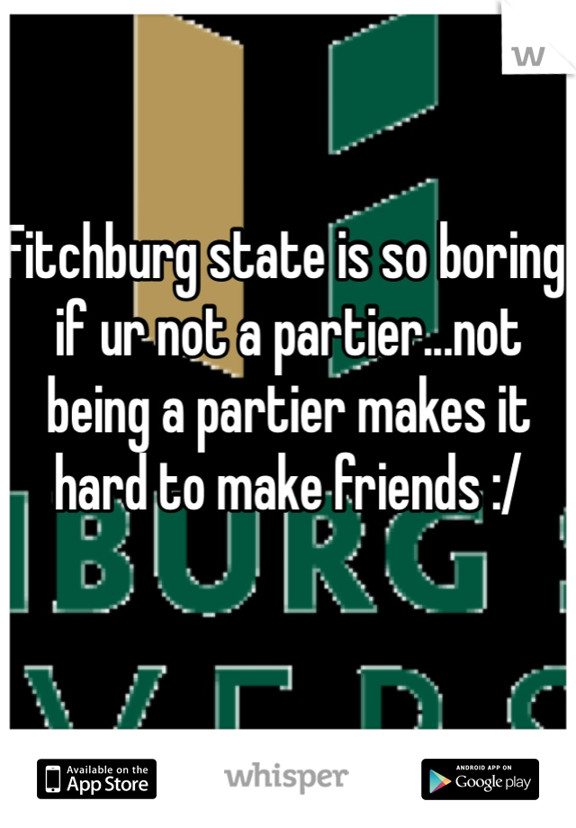 Fitchburg state is so boring if ur not a partier...not being a partier makes it hard to make friends :/