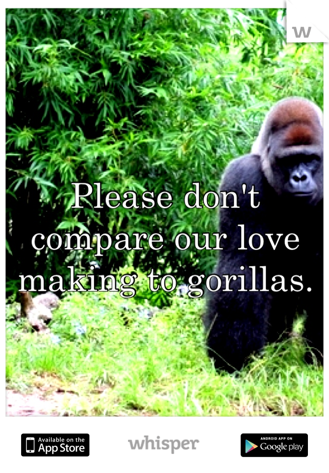 Please don't compare our love making to gorillas.