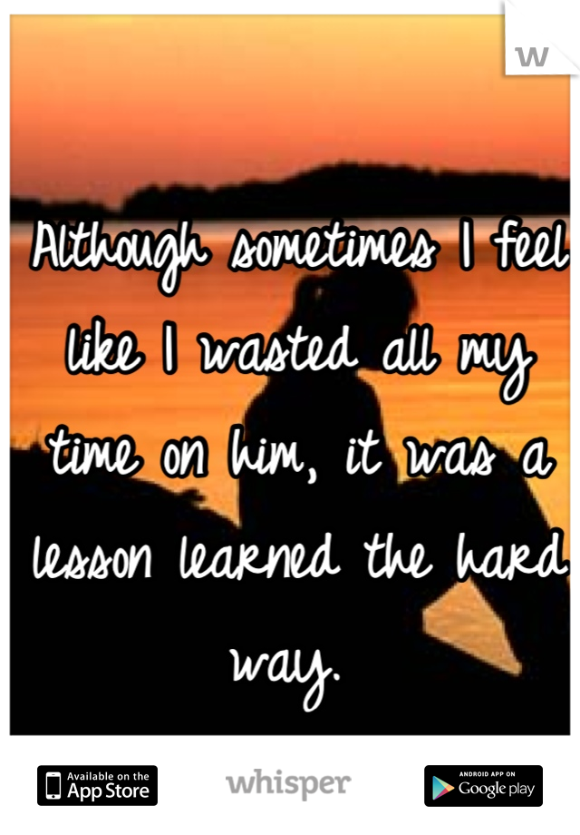 Although sometimes I feel like I wasted all my time on him, it was a lesson learned the hard way.