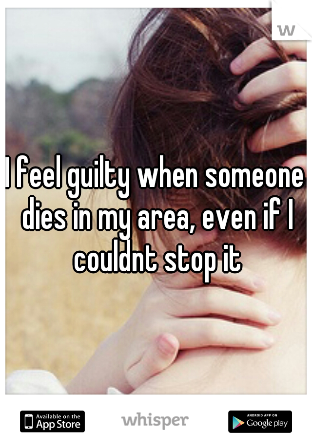 I feel guilty when someone dies in my area, even if I couldnt stop it