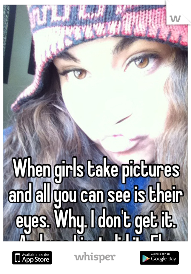 When girls take pictures and all you can see is their eyes. Why. I don't get it. And yes I just did it. Ehe
