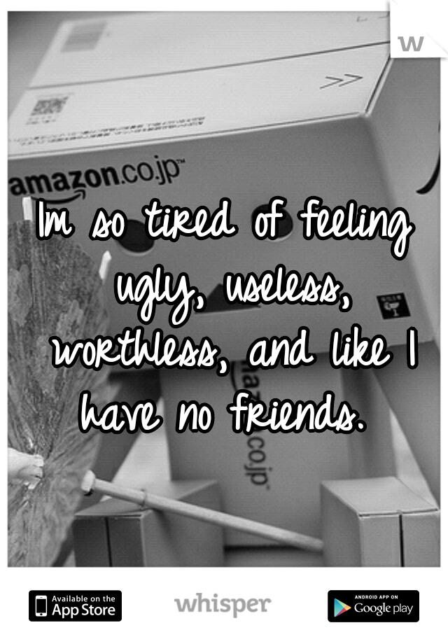 Im so tired of feeling ugly, useless, worthless, and like I have no friends.