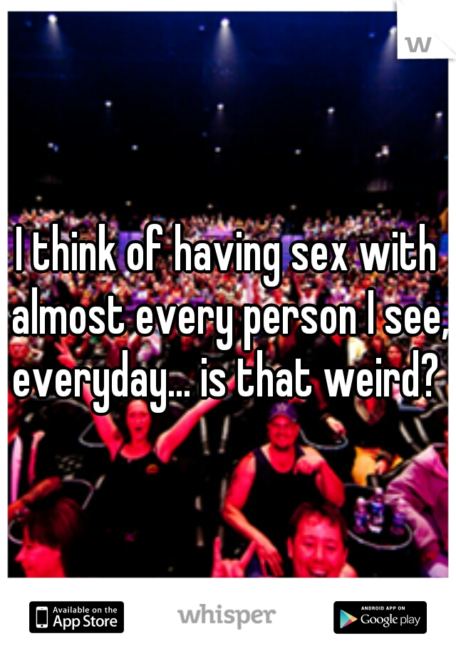 I think of having sex with almost every person I see, everyday... is that weird?