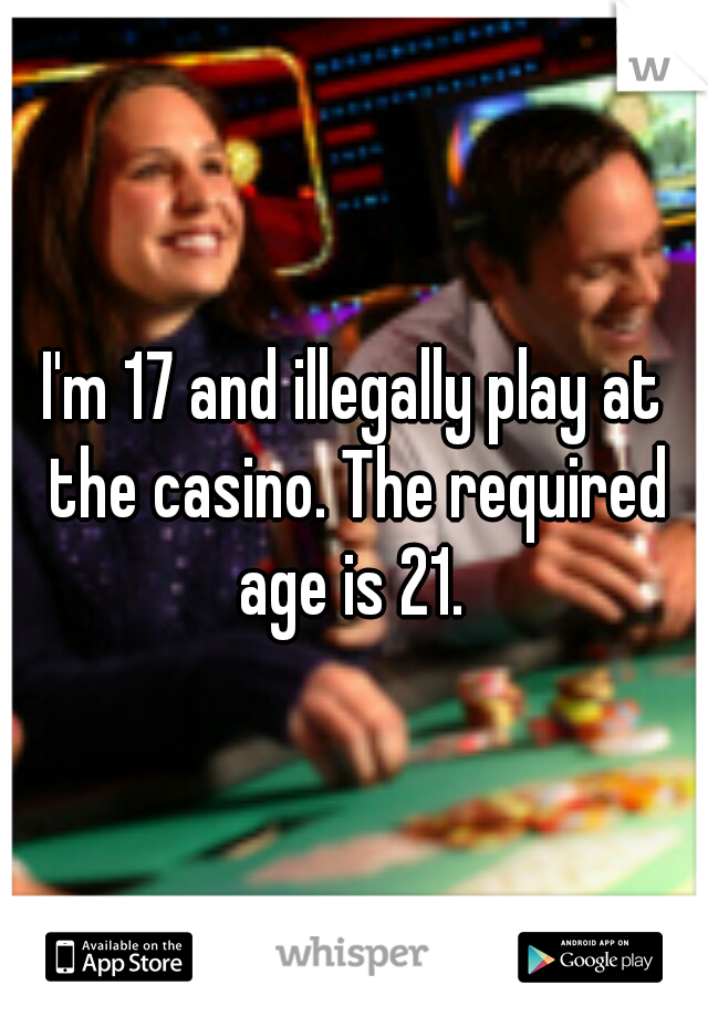 I'm 17 and illegally play at the casino. The required age is 21.