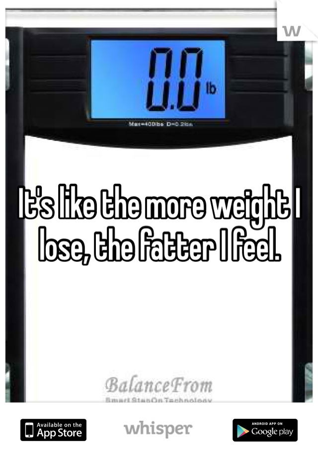 It's like the more weight I lose, the fatter I feel.