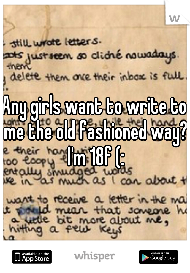 Any girls want to write to me the old fashioned way? I'm 18f (: