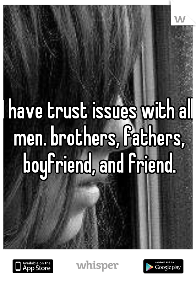 I have trust issues with all men. brothers, fathers, boyfriend, and friend.