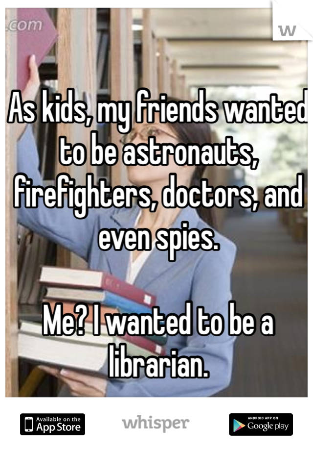 As kids, my friends wanted to be astronauts, firefighters, doctors, and even spies.   Me? I wanted to be a librarian.