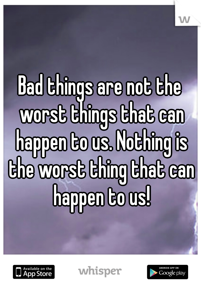 Bad things are not the worst things that can happen to us. Nothing is the worst thing that can happen to us!