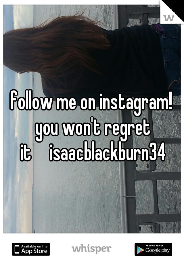 follow me on instagram! you won't regret it  isaacblackburn34