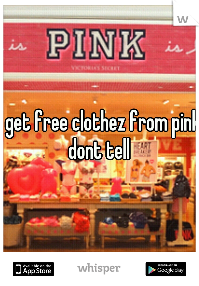 i get free clothez from pink dont tell