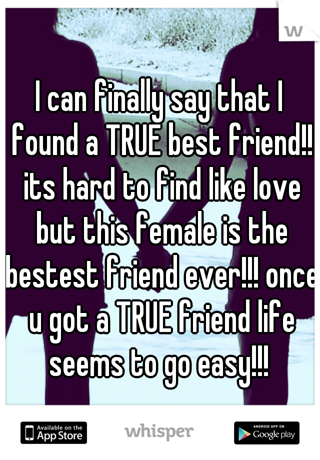 I can finally say that I found a TRUE best friend!! its hard to find like love but this female is the bestest friend ever!!! once u got a TRUE friend life seems to go easy!!!