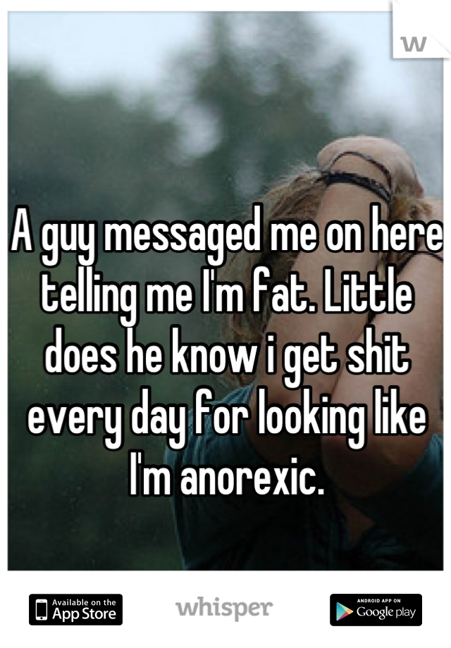 A guy messaged me on here telling me I'm fat. Little does he know i get shit every day for looking like I'm anorexic.