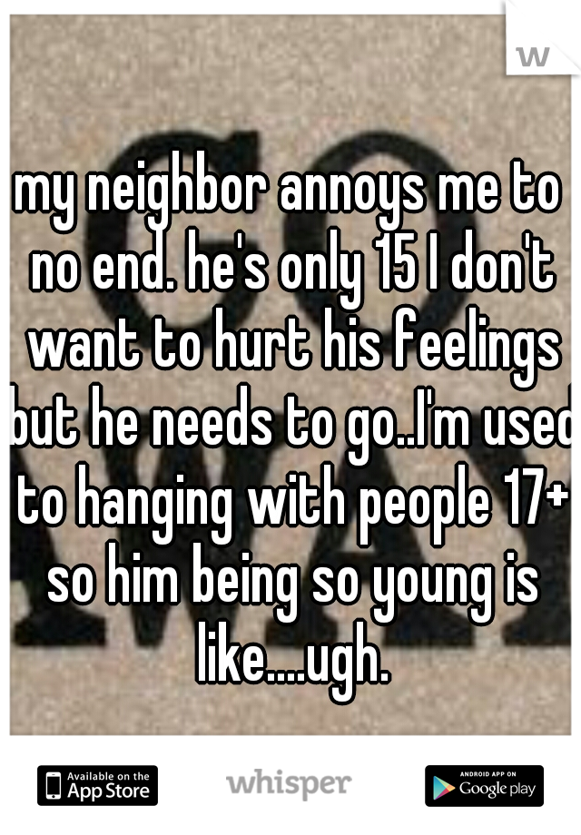 my neighbor annoys me to no end. he's only 15 I don't want to hurt his feelings but he needs to go..I'm used to hanging with people 17+ so him being so young is like....ugh.