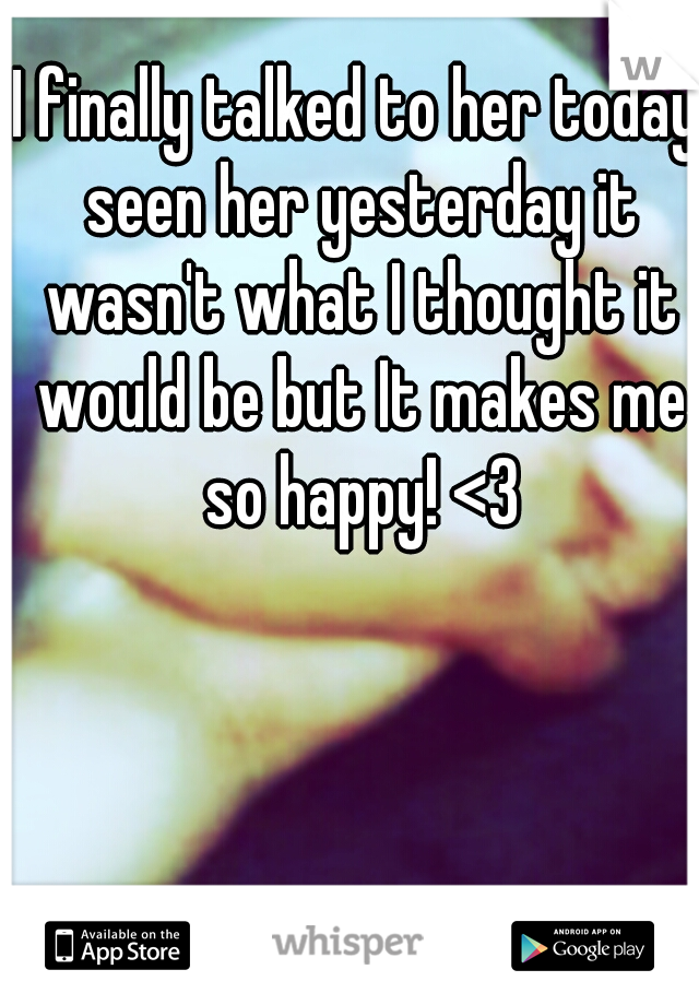 I finally talked to her today seen her yesterday it wasn't what I thought it would be but It makes me so happy! <3