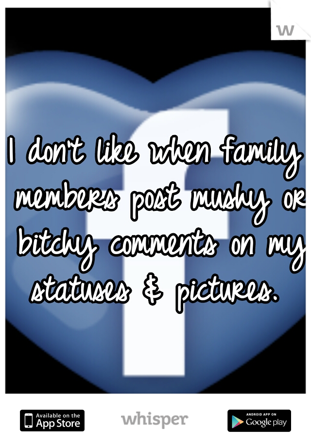 I don't like when family members post mushy or bitchy comments on my statuses & pictures.